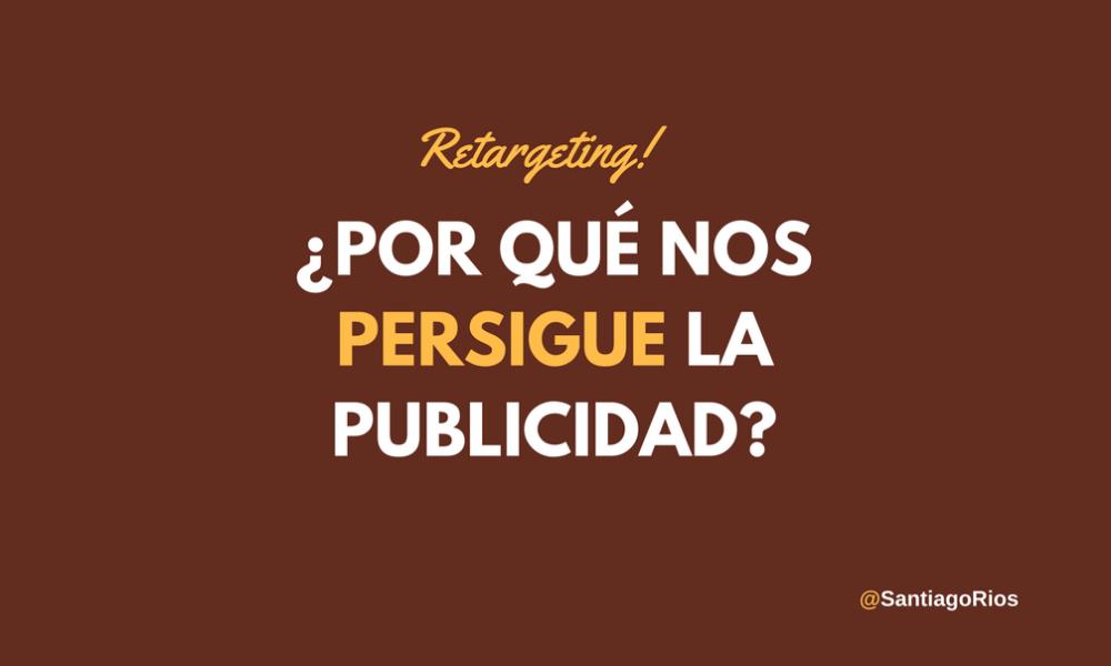 RETARGETING- ¿POR QUÉ NOS PERSIGUE LA PUBLICIDAD