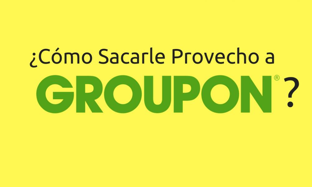 ¿Cómo Sacarle Provecho a Groupon-